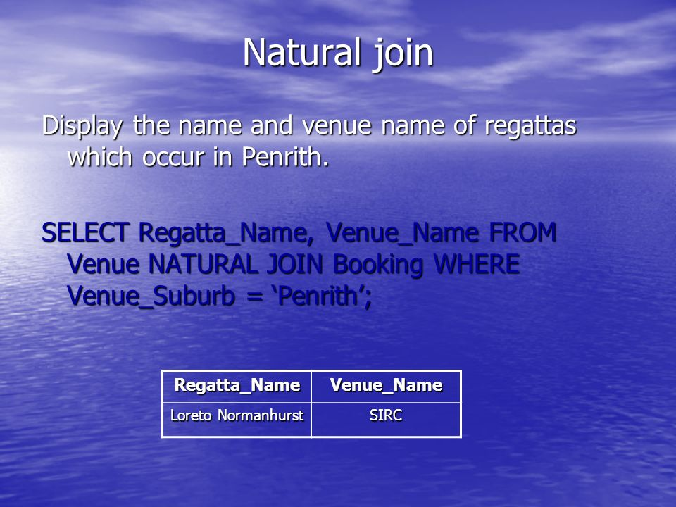 Natural join Display the name and venue name of regattas which occur in Penrith. SELECT Regatta_Name, Venue_Name FROM Venue NATURAL JOIN Booking WHERE
