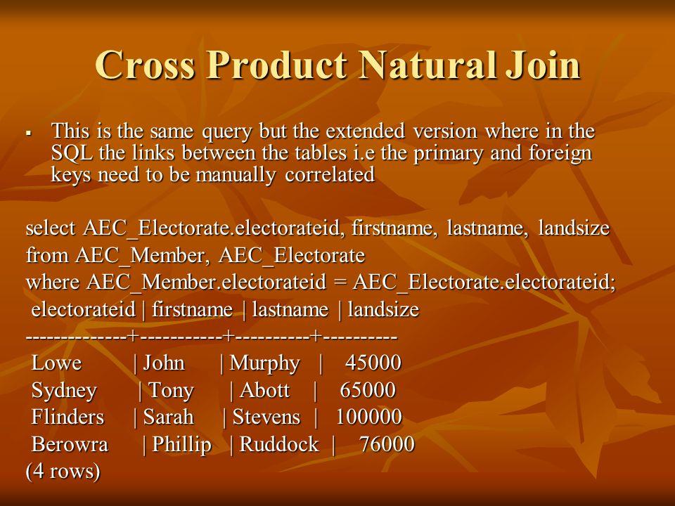 Cross Product Natural Join  This is the same query but the extended version where in the SQL the links between the tables i.e the primary and foreign keys need to be manually correlated select AEC_Electorate.electorateid, firstname, lastname, landsize from AEC_Member, AEC_Electorate where AEC_Member.electorateid = AEC_Electorate.electorateid; electorateid | firstname | lastname | landsize electorateid | firstname | lastname | landsize Lowe | John | Murphy | Lowe | John | Murphy | Sydney | Tony | Abott | Sydney | Tony | Abott | Flinders | Sarah | Stevens | Flinders | Sarah | Stevens | Berowra | Phillip | Ruddock | Berowra | Phillip | Ruddock | (4 rows)