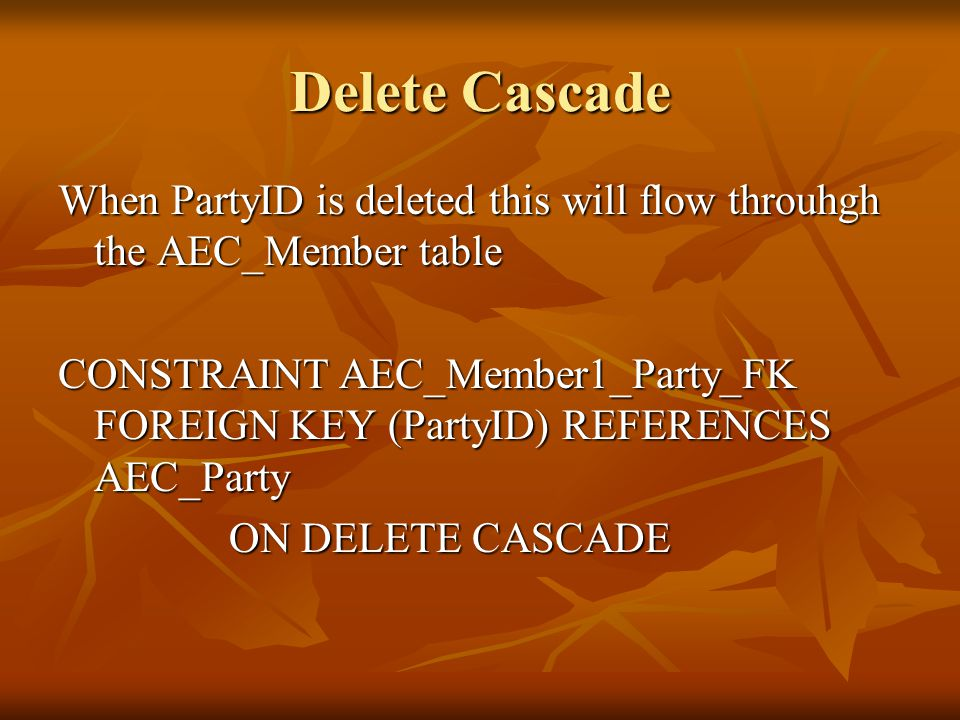 Delete Cascade When PartyID is deleted this will flow throuhgh the AEC_Member table CONSTRAINT AEC_Member1_Party_FK FOREIGN KEY (PartyID) REFERENCES AEC_Party ON DELETE CASCADE ON DELETE CASCADE