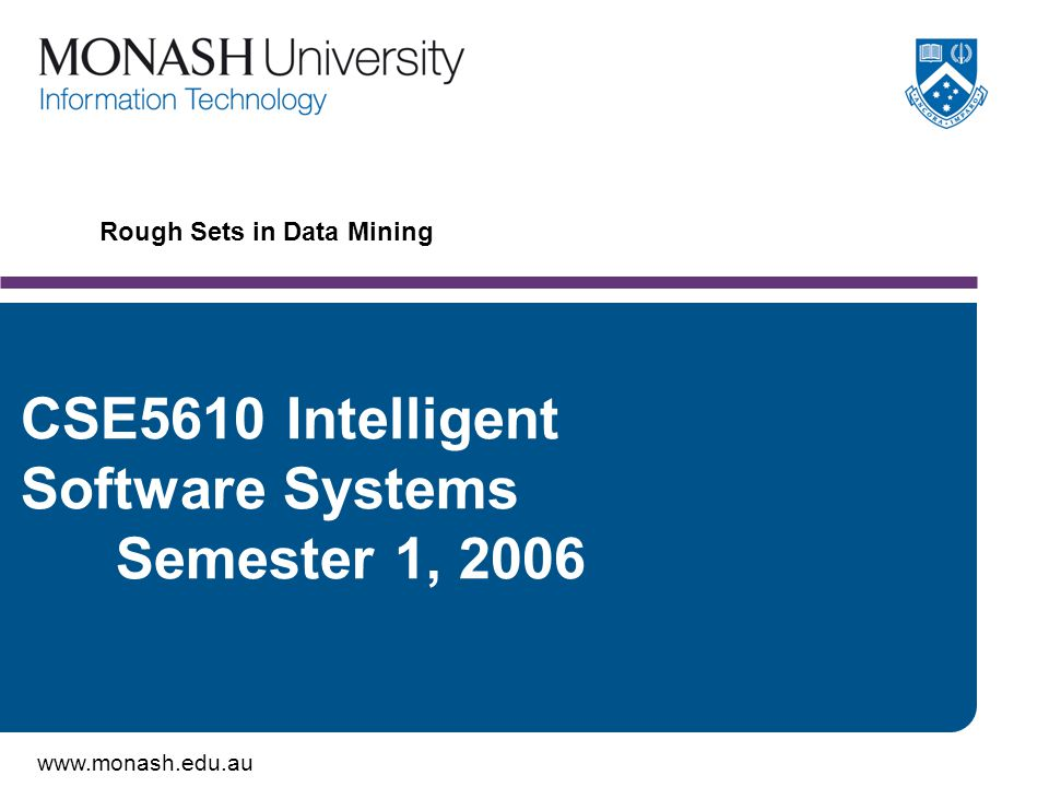 www.monash.edu.au 12 Dispensability For an Information System S={U, V, A, f} an attribute a is said to be dispensable or superfluous if, in a given subset of attributes B  A, IND(B) = IND( B – {a} ) (Note: a  B, IND is the indiscernibility relation).