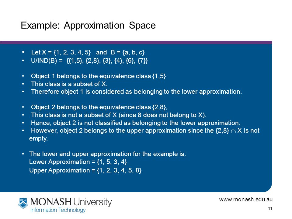 www.monash.edu.au 11 Example: Approximation Space Let X = {1, 2, 3, 4, 5} and B = {a, b, c} U/IND(B) = {{1,5}, {2,8}, {3}, {4}, {6}, {7}} Object 1 belongs to the equivalence class {1,5} This class is a subset of X.