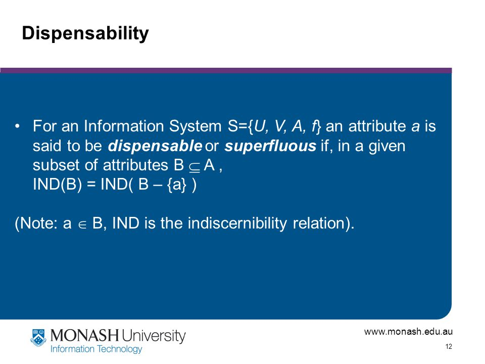 www.monash.edu.au 12 Dispensability For an Information System S={U, V, A, f} an attribute a is said to be dispensable or superfluous if, in a given subset of attributes B  A, IND(B) = IND( B – {a} ) (Note: a  B, IND is the indiscernibility relation).