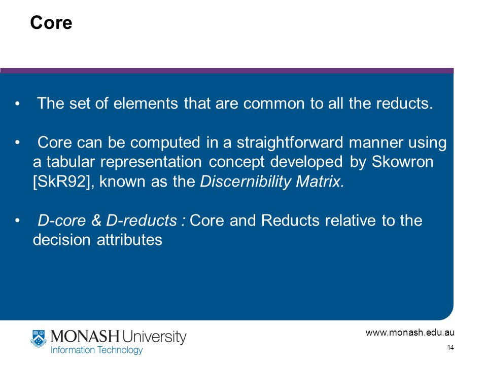 www.monash.edu.au 14 Core The set of elements that are common to all the reducts.