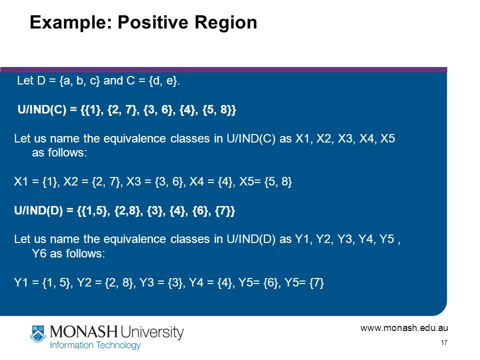 www.monash.edu.au 17 Example: Positive Region Let D = {a, b, c} and C = {d, e}.