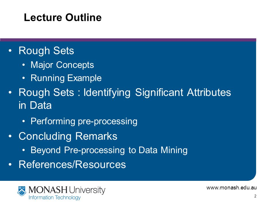www.monash.edu.au 3 Rough Sets Zdislaw Pawlak, 1982 Extension of traditional set theory Classification and analysis of data tables Handling uncertainty in data Missing data Noisy data Ambiquity in semantics Produce an inexact or rough classification of data