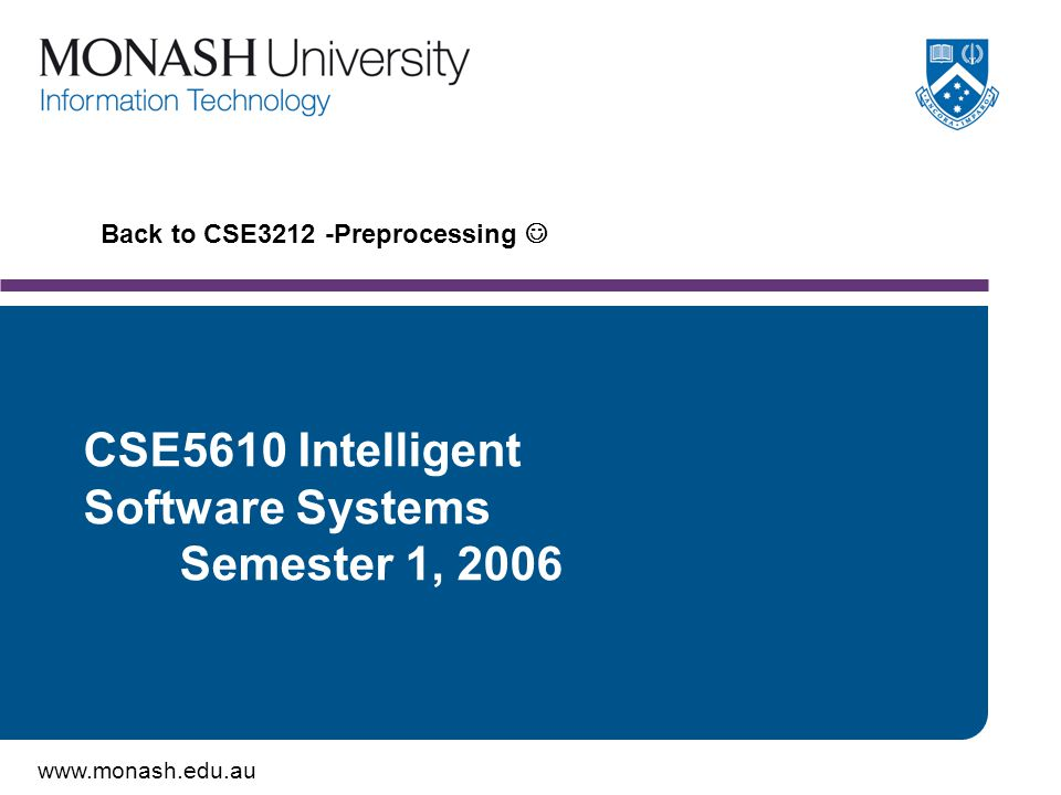 www.monash.edu.au Back to CSE3212 -Preprocessing CSE5610 Intelligent Software Systems Semester 1, 2006