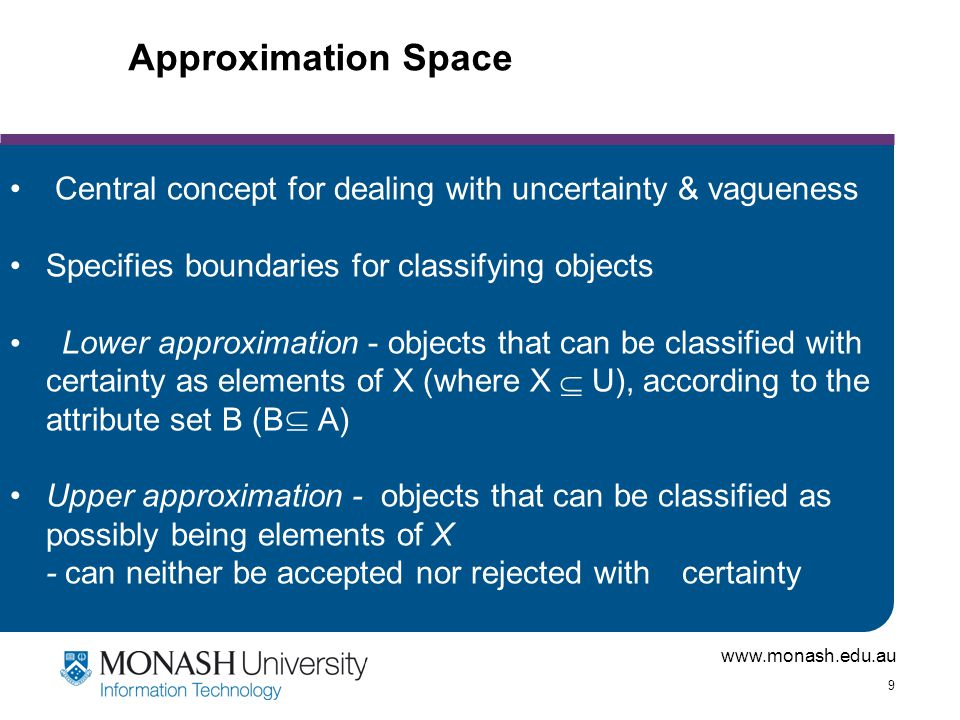 www.monash.edu.au 9 Approximation Space Central concept for dealing with uncertainty & vagueness Specifies boundaries for classifying objects Lower approximation - objects that can be classified with certainty as elements of X (where X  U), according to the attribute set B (B A) Upper approximation - objects that can be classified as possibly being elements of X - can neither be accepted nor rejected with certainty 
