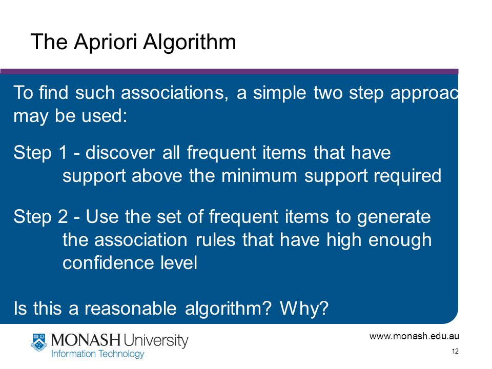 www.monash.edu.au 12 The Apriori Algorithm To find such associations, a simple two step approach may be used: Step 1 - discover all frequent items tha