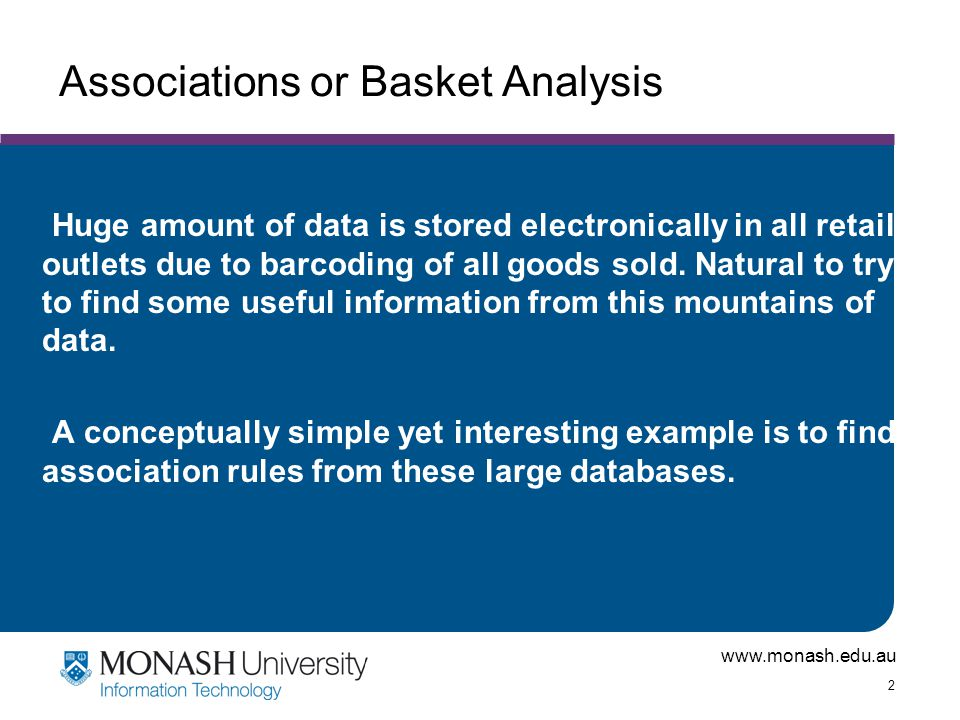 www.monash.edu.au 2 Associations or Basket Analysis Huge amount of data is stored electronically in all retail outlets due to barcoding of all goods s