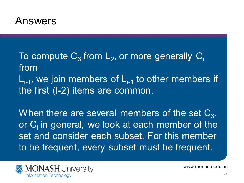 www.monash.edu.au 21 Answers To compute C 3 from L 2, or more generally C i from L i-1, we join members of L i-1 to other members if the first (I-2) i