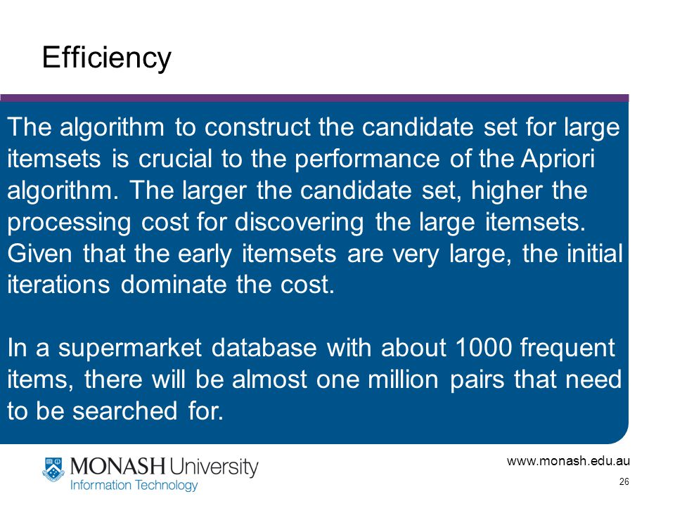 www.monash.edu.au 26 Efficiency The algorithm to construct the candidate set for large itemsets is crucial to the performance of the Apriori algorithm