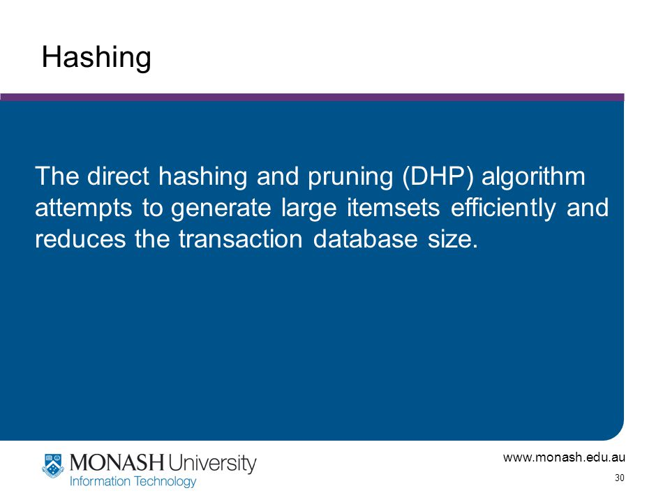 www.monash.edu.au 30 Hashing The direct hashing and pruning (DHP) algorithm attempts to generate large itemsets efficiently and reduces the transactio