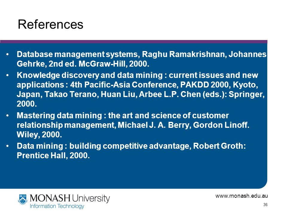 www.monash.edu.au 36 References Database management systems, Raghu Ramakrishnan, Johannes Gehrke, 2nd ed. McGraw-Hill, 2000. Knowledge discovery and d
