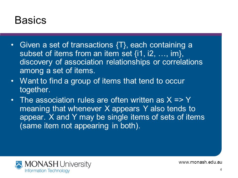 www.monash.edu.au 4 Basics Given a set of transactions {T}, each containing a subset of items from an item set {i1, i2, …, im}, discovery of associati