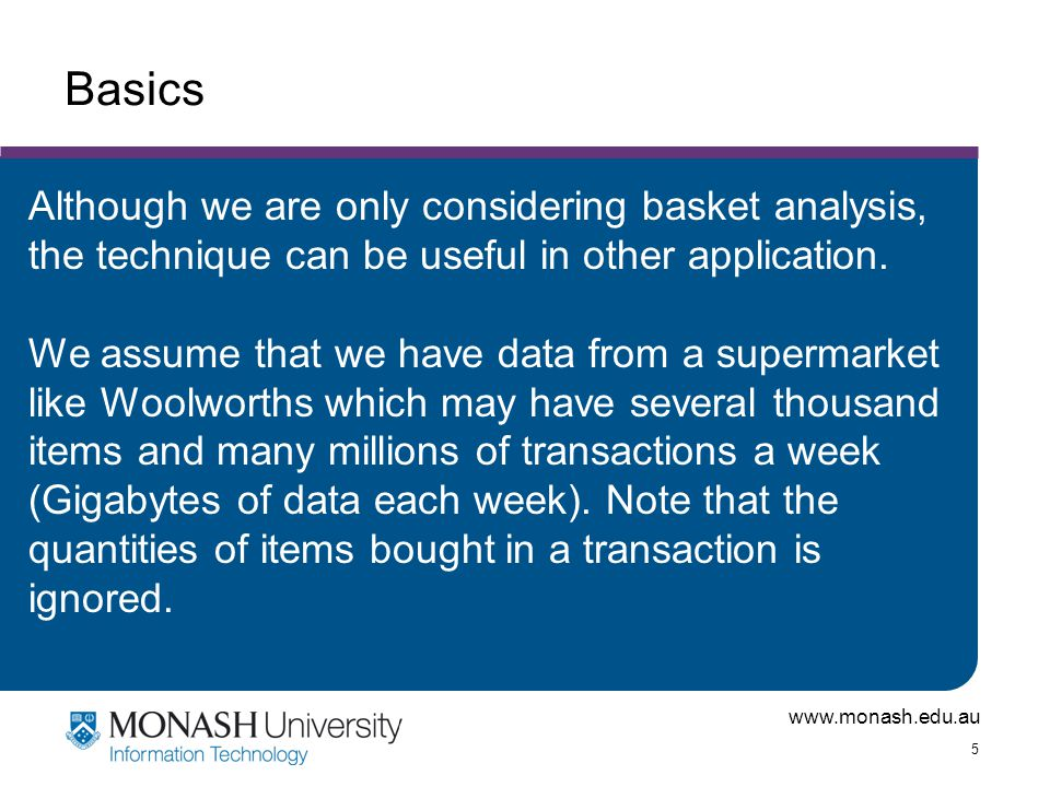 www.monash.edu.au 5 Basics Although we are only considering basket analysis, the technique can be useful in other application. We assume that we have