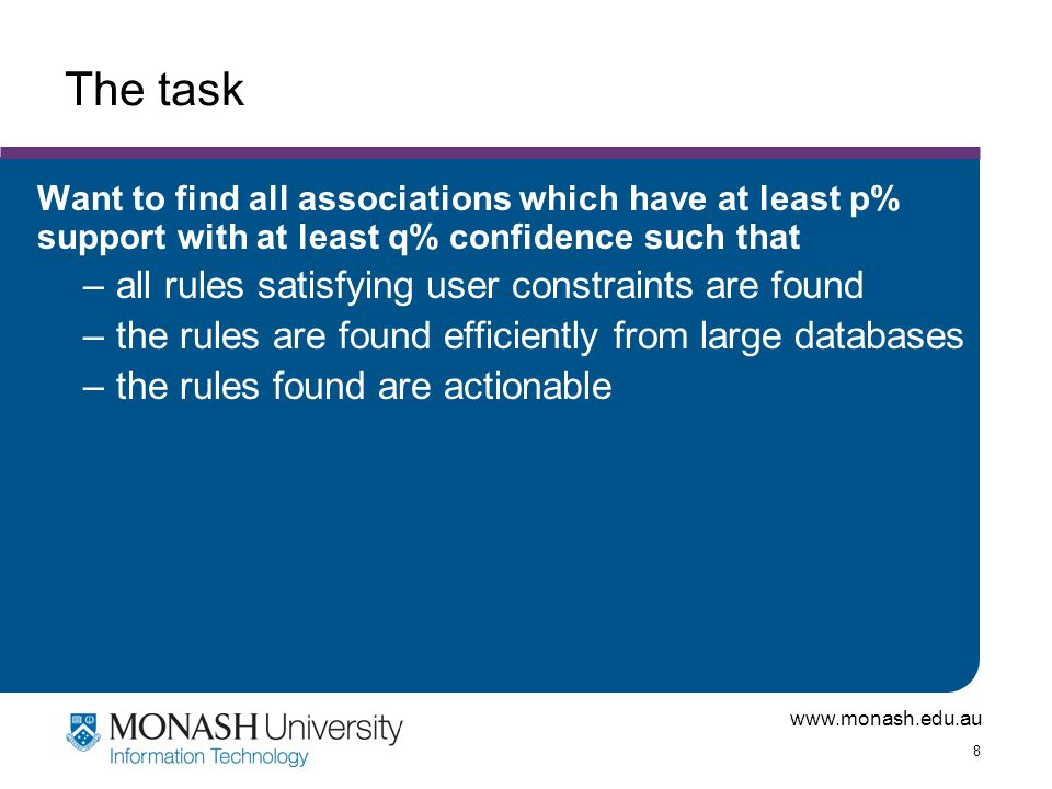 www.monash.edu.au 8 The task Want to find all associations which have at least p% support with at least q% confidence such that –all rules satisfying