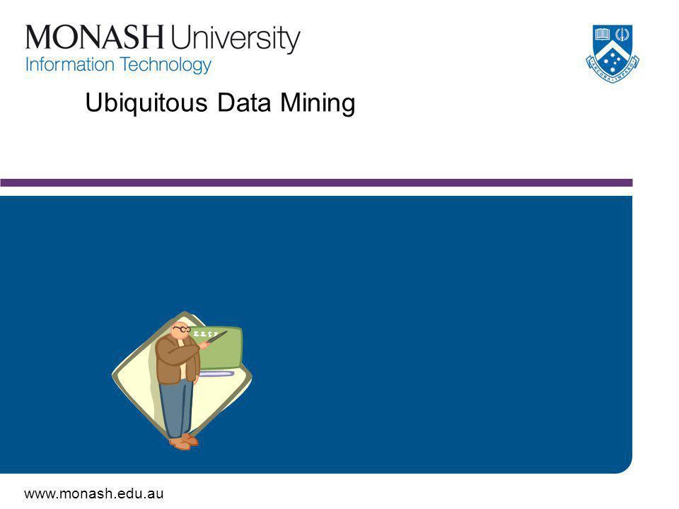 www.monash.edu.au Ubiquitous Data Mining