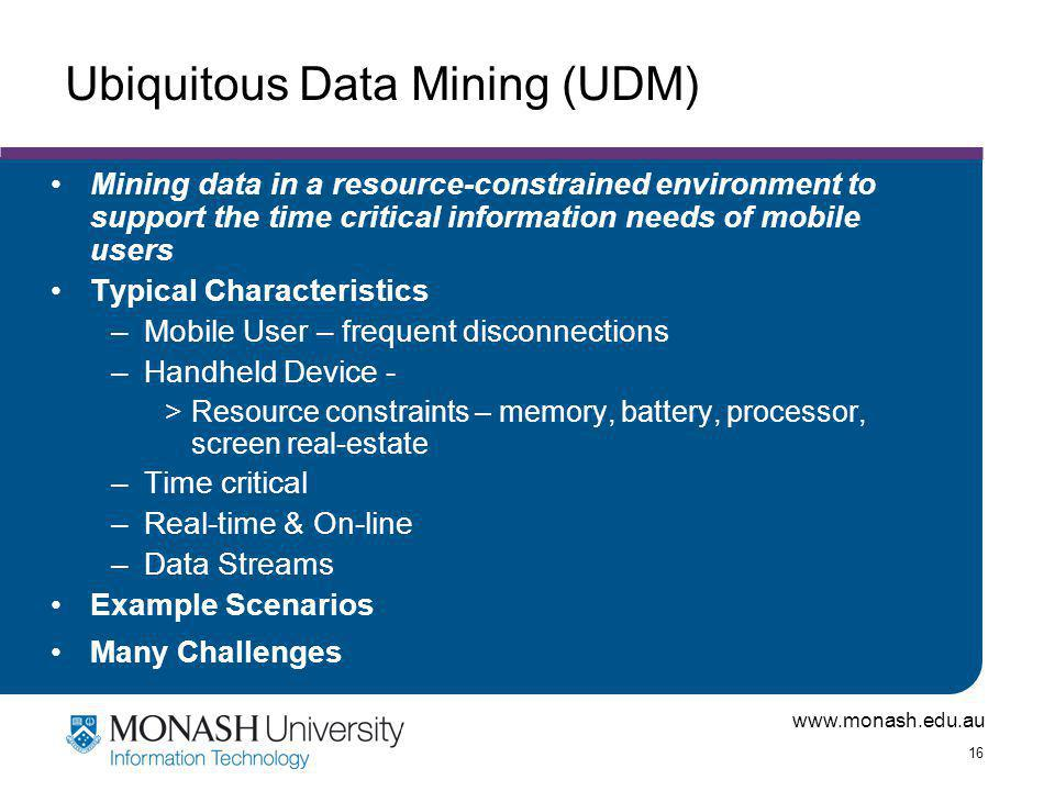 www.monash.edu.au 16 Ubiquitous Data Mining (UDM) Mining data in a resource-constrained environment to support the time critical information needs of mobile users Typical Characteristics –Mobile User – frequent disconnections –Handheld Device - >Resource constraints – memory, battery, processor, screen real-estate –Time critical –Real-time & On-line –Data Streams Example Scenarios Many Challenges