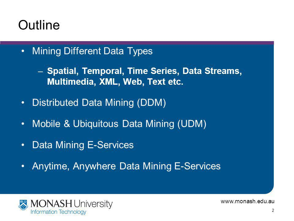 www.monash.edu.au 2 Outline Mining Different Data Types –Spatial, Temporal, Time Series, Data Streams, Multimedia, XML, Web, Text etc.