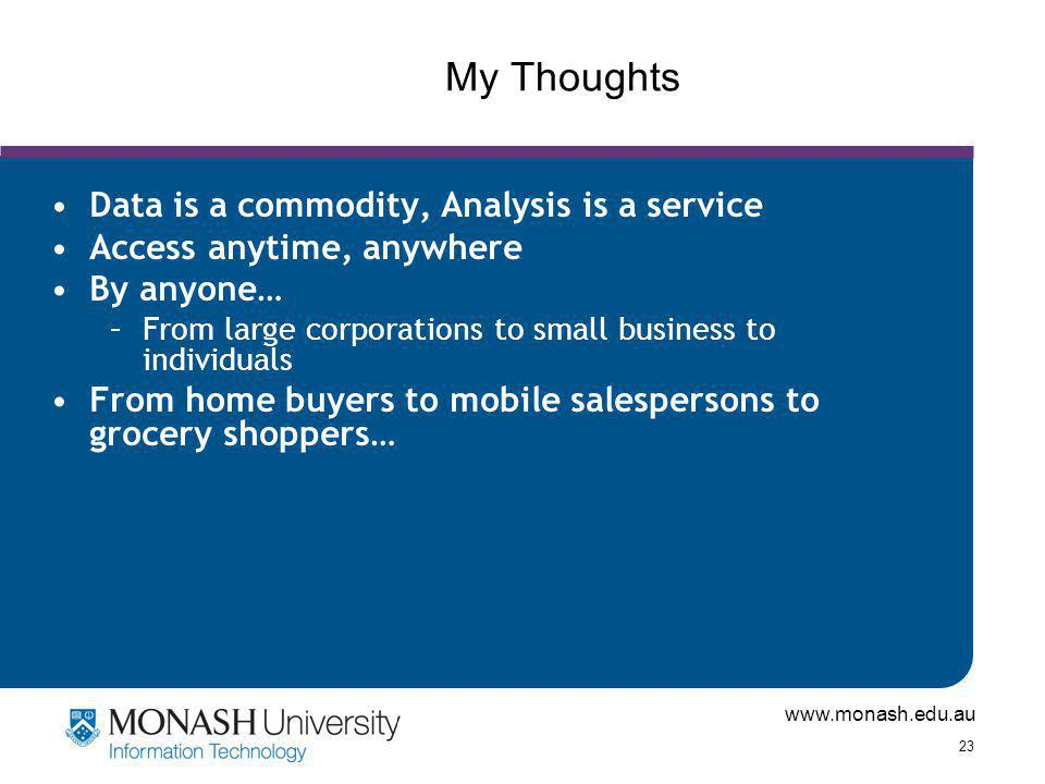 www.monash.edu.au 23 My Thoughts Data is a commodity, Analysis is a service Access anytime, anywhere By anyone… –From large corporations to small business to individuals From home buyers to mobile salespersons to grocery shoppers…