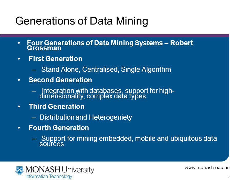 www.monash.edu.au 3 Generations of Data Mining Four Generations of Data Mining Systems – Robert Grossman First Generation – Stand Alone, Centralised, Single Algorithm Second Generation – Integration with databases, support for high- dimensionality, complex data types Third Generation –Distribution and Heterogeniety Fourth Generation – Support for mining embedded, mobile and ubiquitous data sources
