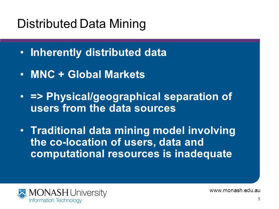 www.monash.edu.au 5 Distributed Data Mining Inherently distributed data MNC + Global Markets => Physical/geographical separation of users from the data sources Traditional data mining model involving the co-location of users, data and computational resources is inadequate
