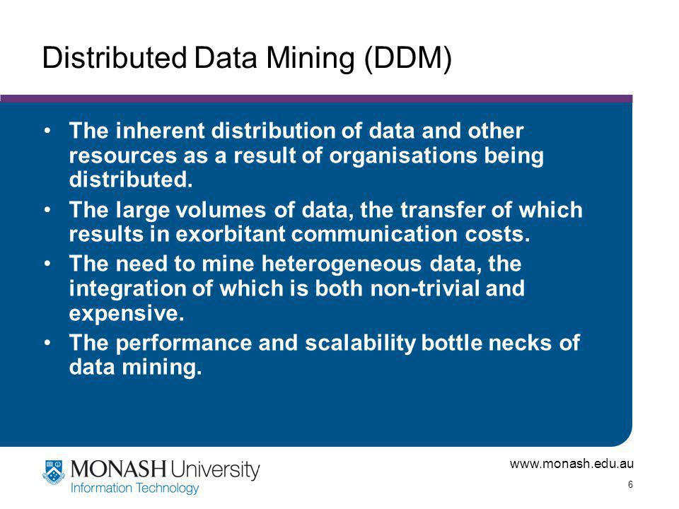 www.monash.edu.au 6 Distributed Data Mining (DDM) The inherent distribution of data and other resources as a result of organisations being distributed.