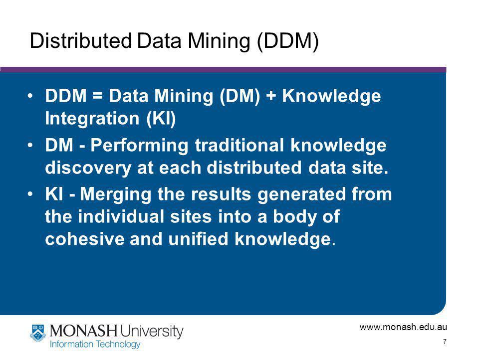 www.monash.edu.au 7 Distributed Data Mining (DDM) DDM = Data Mining (DM) + Knowledge Integration (KI) DM - Performing traditional knowledge discovery at each distributed data site.