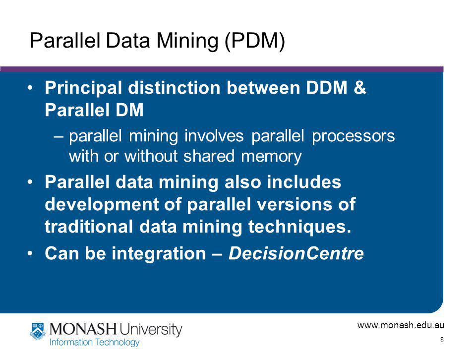 www.monash.edu.au 8 Parallel Data Mining (PDM) Principal distinction between DDM & Parallel DM –parallel mining involves parallel processors with or without shared memory Parallel data mining also includes development of parallel versions of traditional data mining techniques.