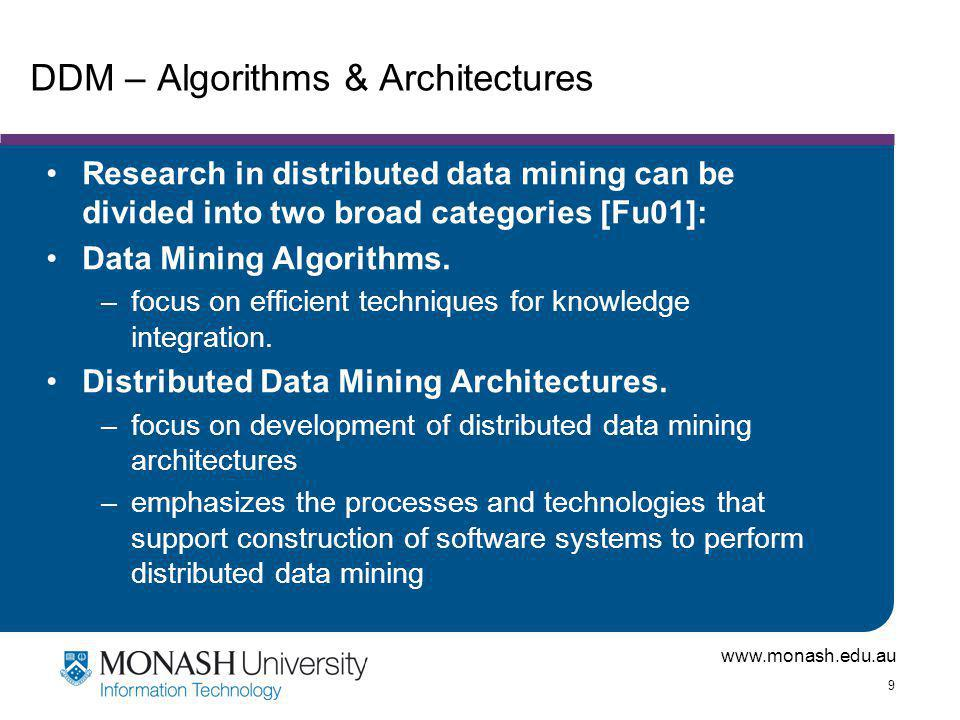 www.monash.edu.au 9 DDM – Algorithms & Architectures Research in distributed data mining can be divided into two broad categories [Fu01]: Data Mining Algorithms.