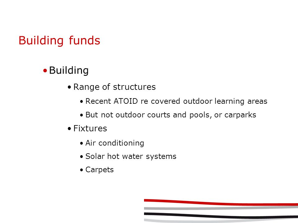 Building funds Building Range of structures Recent ATOID re covered outdoor learning areas But not outdoor courts and pools, or carparks Fixtures Air conditioning Solar hot water systems Carpets