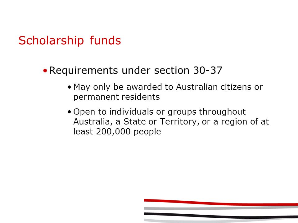 Scholarship funds Requirements under section 30-37 May only be awarded to Australian citizens or permanent residents Open to individuals or groups throughout Australia, a State or Territory, or a region of at least 200,000 people