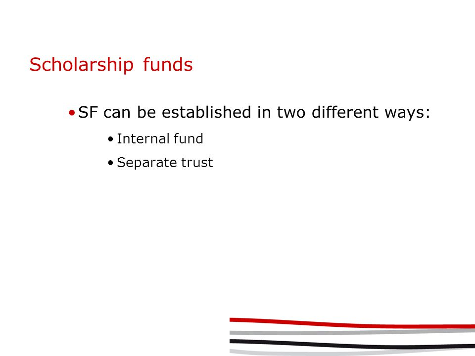 Scholarship funds SF can be established in two different ways: Internal fund Separate trust