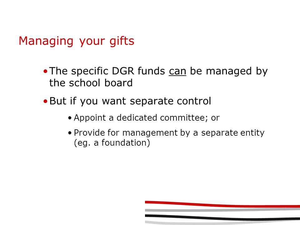 Managing your gifts The specific DGR funds can be managed by the school board But if you want separate control Appoint a dedicated committee; or Provi