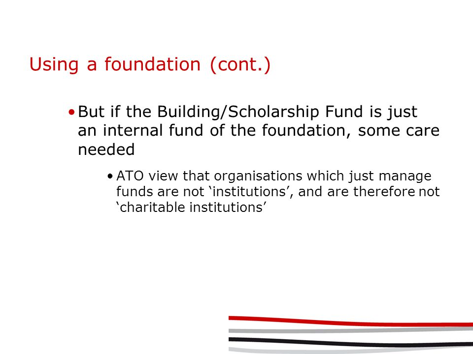 Using a foundation (cont.) But if the Building/Scholarship Fund is just an internal fund of the foundation, some care needed ATO view that organisations which just manage funds are not 'institutions', and are therefore not 'charitable institutions'