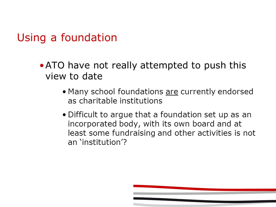 Using a foundation ATO have not really attempted to push this view to date Many school foundations are currently endorsed as charitable institutions Difficult to argue that a foundation set up as an incorporated body, with its own board and at least some fundraising and other activities is not an 'institution'?