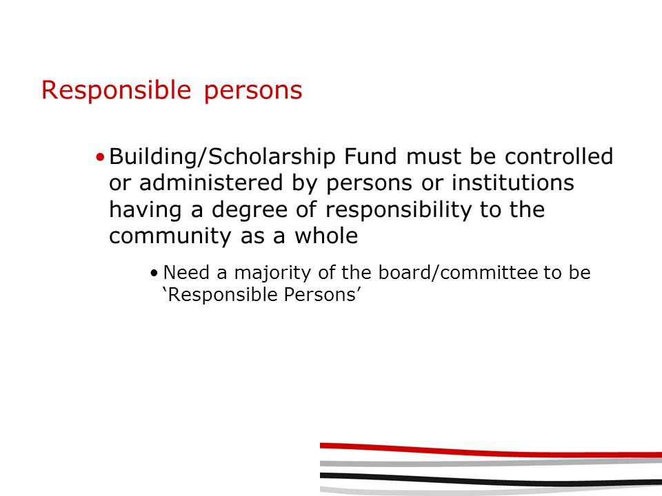 Responsible persons Building/Scholarship Fund must be controlled or administered by persons or institutions having a degree of responsibility to the community as a whole Need a majority of the board/committee to be 'Responsible Persons'