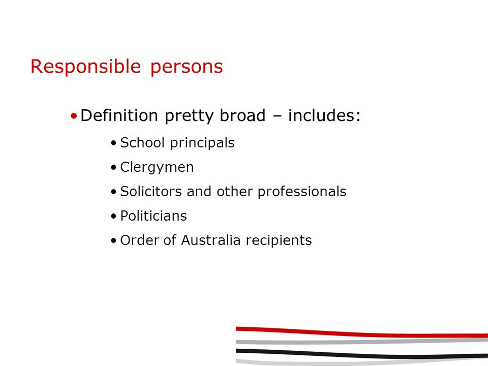 Responsible persons Definition pretty broad – includes: School principals Clergymen Solicitors and other professionals Politicians Order of Australia recipients