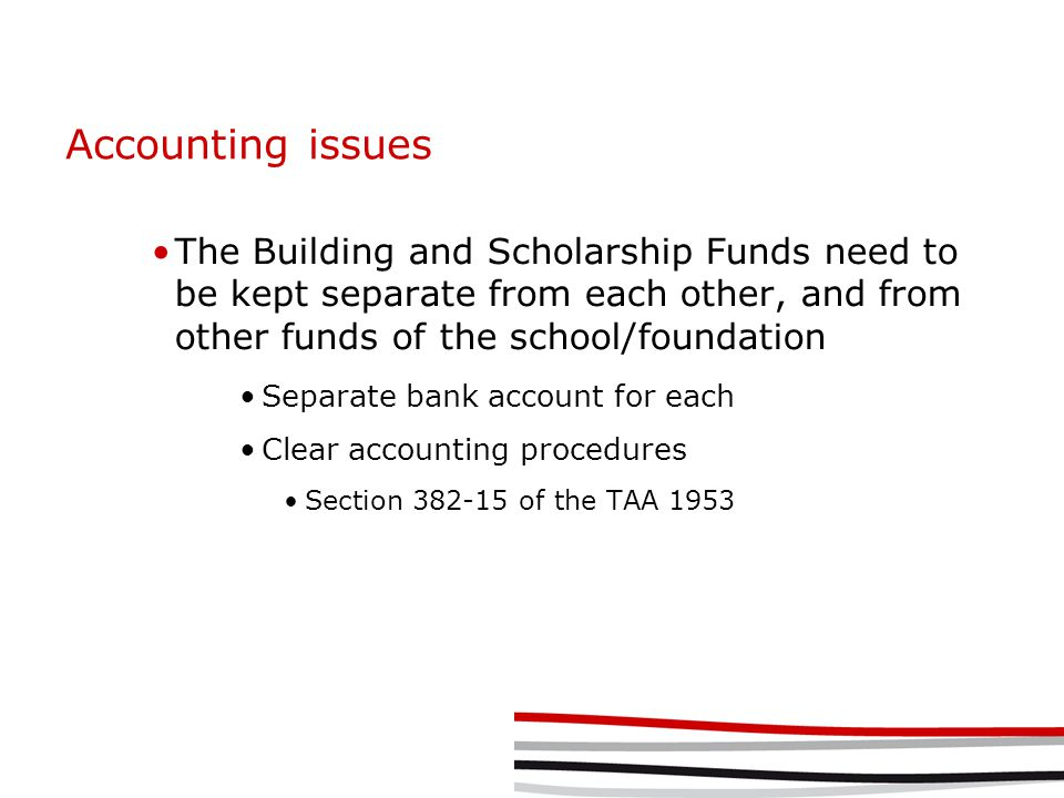 Accounting issues The Building and Scholarship Funds need to be kept separate from each other, and from other funds of the school/foundation Separate bank account for each Clear accounting procedures Section 382-15 of the TAA 1953