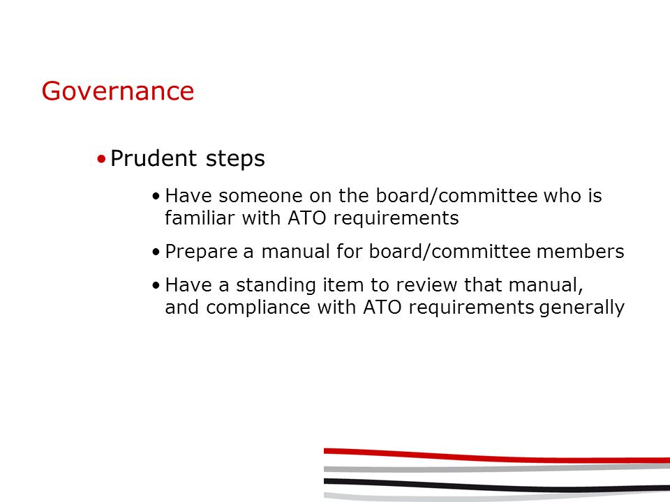 Governance Prudent steps Have someone on the board/committee who is familiar with ATO requirements Prepare a manual for board/committee members Have a standing item to review that manual, and compliance with ATO requirements generally