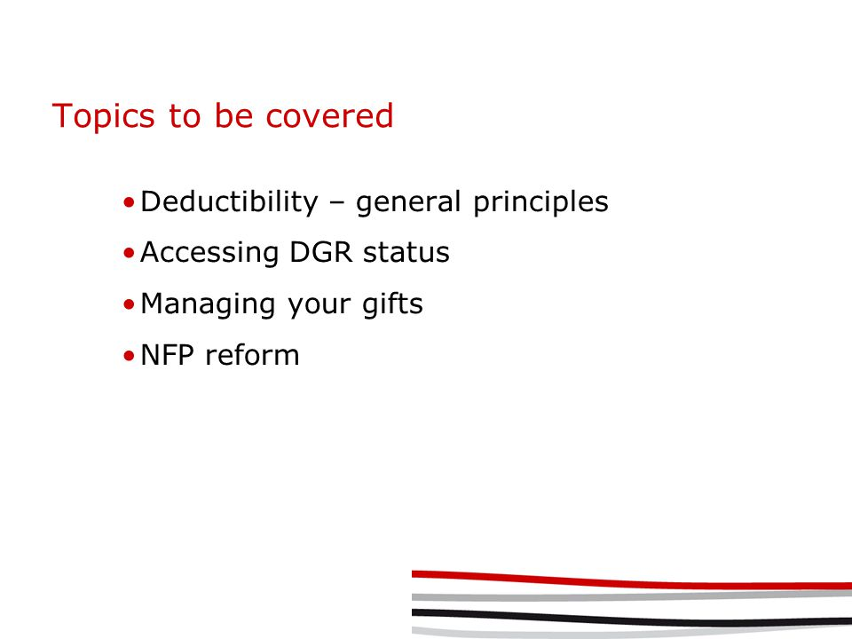 Topics to be covered Deductibility – general principles Accessing DGR status Managing your gifts NFP reform