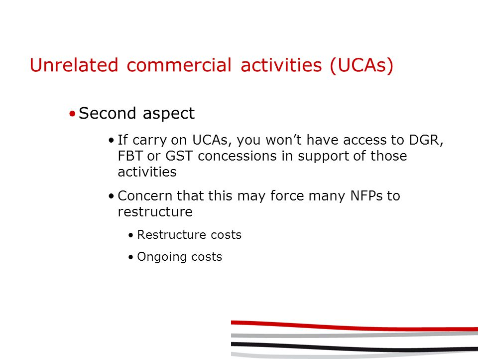 Unrelated commercial activities (UCAs) Second aspect If carry on UCAs, you won't have access to DGR, FBT or GST concessions in support of those activities Concern that this may force many NFPs to restructure Restructure costs Ongoing costs