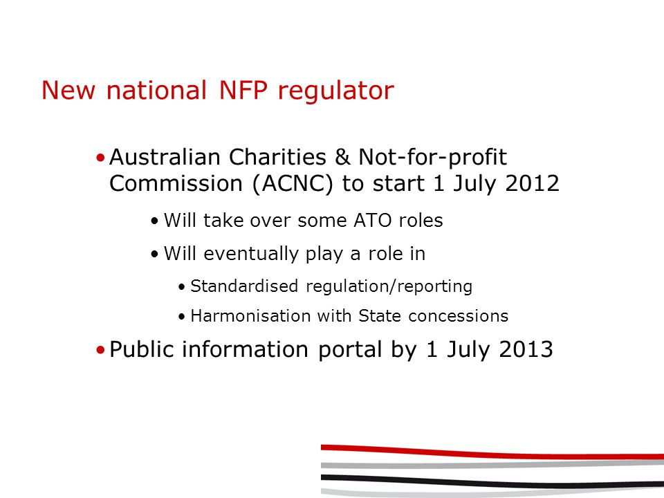 New national NFP regulator Australian Charities & Not-for-profit Commission (ACNC) to start 1 July 2012 Will take over some ATO roles Will eventually