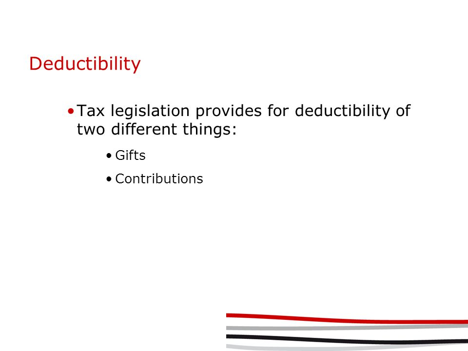 Deductibility Tax legislation provides for deductibility of two different things: Gifts Contributions