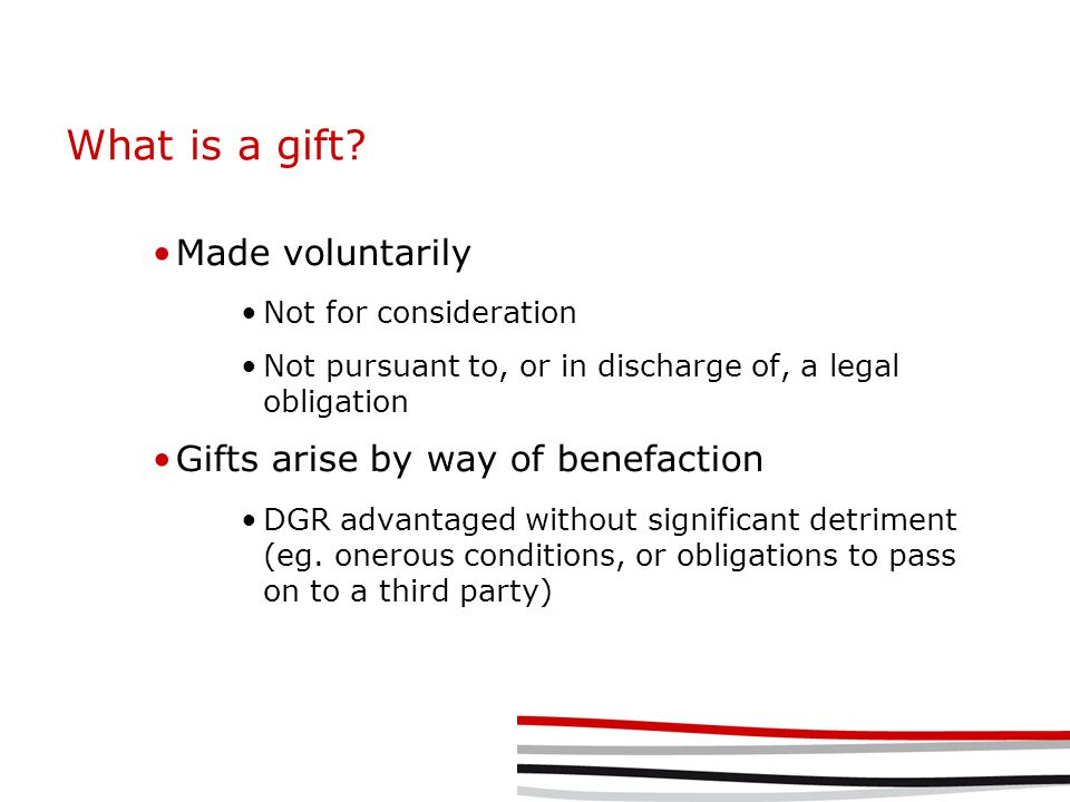 What is a gift? Made voluntarily Not for consideration Not pursuant to, or in discharge of, a legal obligation Gifts arise by way of benefaction DGR a