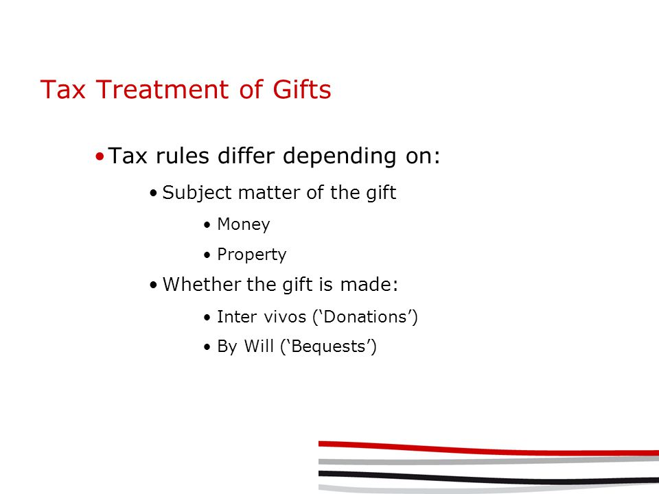 Tax Treatment of Gifts Tax rules differ depending on: Subject matter of the gift Money Property Whether the gift is made: Inter vivos ('Donations') By