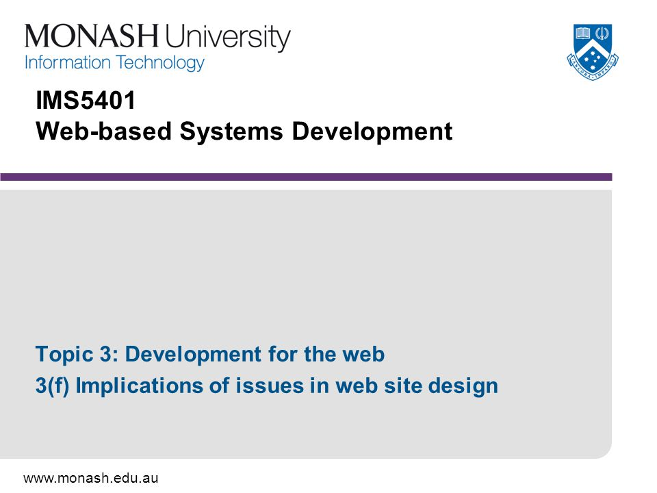 www.monash.edu.au IMS5401 Web-based Systems Development Topic 3: Development for the web 3(f) Implications of issues in web site design