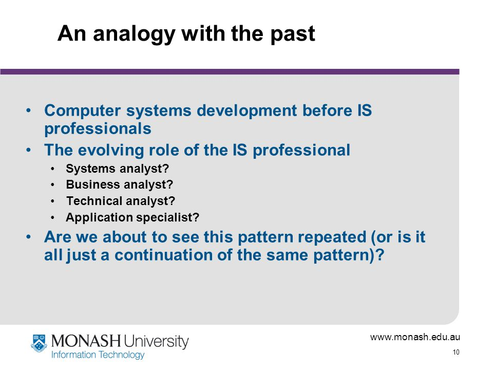 www.monash.edu.au 10 An analogy with the past Computer systems development before IS professionals The evolving role of the IS professional Systems an