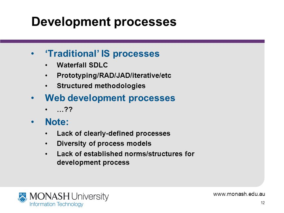 www.monash.edu.au 12 Development processes 'Traditional' IS processes Waterfall SDLC Prototyping/RAD/JAD/iterative/etc Structured methodologies Web development processes … .