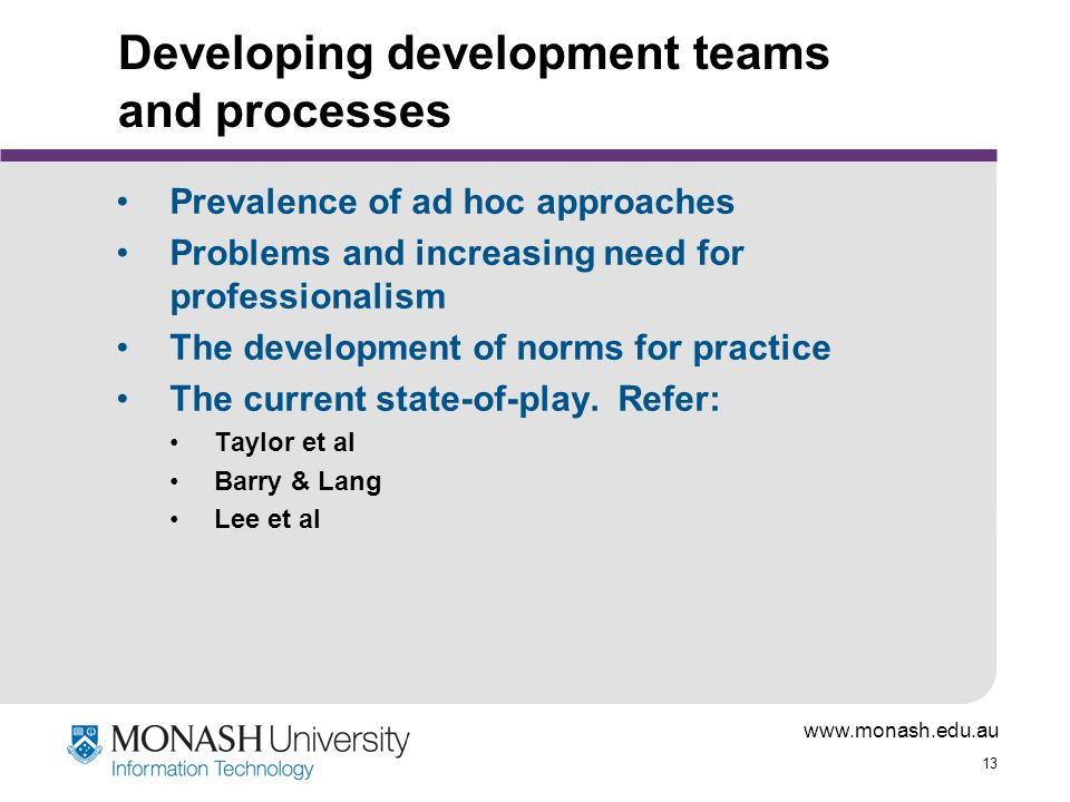 www.monash.edu.au 13 Developing development teams and processes Prevalence of ad hoc approaches Problems and increasing need for professionalism The development of norms for practice The current state-of-play.